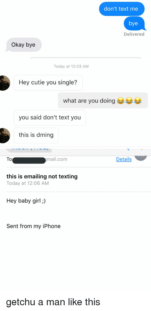 Iphoned: Okay bye  don't text me  bye  Delivered   Today at 12:03 AM  Hey cutie you single?  what are you doing  you said don't text you  this is dming   ymail.com  To  this is emailing not texting  Today at 12:06 AM  Hey baby girl;)  Sent from my iPhone  Details getchu a man like this