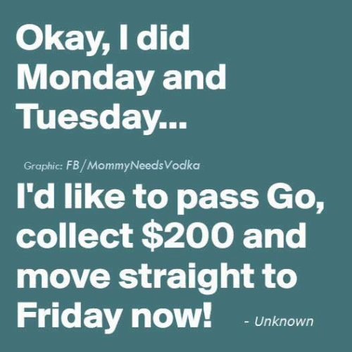 Dank, Friday, and Okay: Okay, I did  Monday and  Tuesday...  Graphic: FB/MommyNeedsVodka  I'd like to pass Go,  collect $200 and  move straight to  Friday now!  Unknown