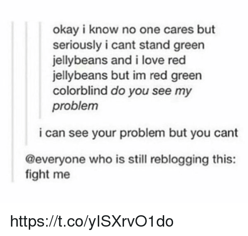 no-one-care: okay i know no one cares but  seriously i cant stand green  jellybeans and i love red  jellybeans but im red green  colorblind do you see my  problem  i can see your problem but you cant  @everyone who is still reblogging this:  fight me https://t.co/yISXrvO1do