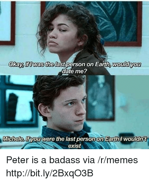 A Badass: Okay, ifI was thelast person on Earth, wouldyou  date me  Michele,  lfiyouwere the last person on Earthl woulanit  exist Peter is a badass via /r/memes http://bit.ly/2BxqO3B