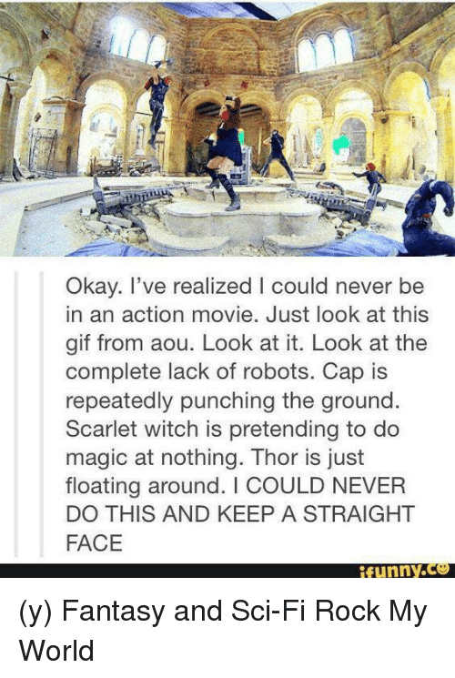 Straight Faces: Okay. I've realized l could never be  in an action movie. Just look at this  gif from aou. Look at it. Look at the  complete lack of robots. Cap is  repeatedly punching the ground.  Scarlet witch is pretending to do  magic at nothing. Thor is just  floating around. COULD NEVER  DO THIS AND KEEP A STRAIGHT  FACE  funny (y) Fantasy and Sci-Fi Rock My World