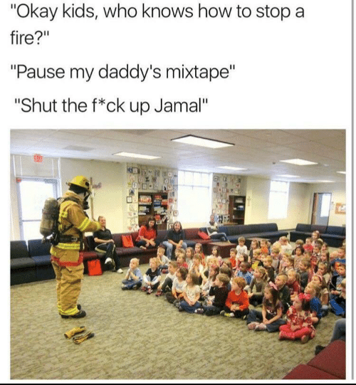 "Mixtape: ""Okay kids, who knows how to stop a  fire?""  ""Pause my daddy's mixtape""  ""Shut the f*ck up Jamal""  63"