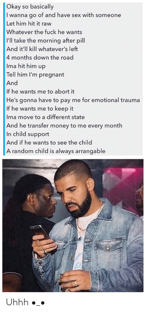 Child Support, Money, and Pregnant: Okay so basically  wanna go of and have sex with someone  Let him hit it raw  Whatever the fuck he wants  |I'll take the morning after pill  And it'll kill whatever's left  4 months down the road  Ima hit him up  Tell him I'm pregnant  And  If he wants me to abort it  He's gonna have to pay me for emotional trauma  If he wants me to keep it  Ima move to a different state  And he transfer money to me every month  In child support  And if he wants to see the child  A random child is always arrangable Uhhh •_•