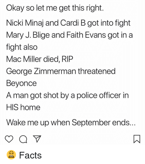 Beyonce, Facts, and Mac Miller: Okay so let me get this right  Nicki Minaj and Cardi B got into fight  Mary J. Blige and Faith Evans got in a  fight also  Mac Miller died, RIP  George Zimmerman threatened  Beyonce  A man got shot by a police officer in  HIS home  Wake me up when September ends 😩 Facts