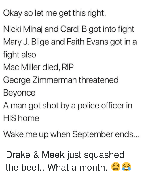 Beef, Beyonce, and Drake: Okay so let me get this right  Nicki Minaj and Cardi B got into fight  Mary J. Blige and Faith Evans got in a  fight also  Mac Miller died, RlP  George Zimmerman threatened  Beyonce  A man got shot by a police officer in  HIS home  Wake me up when September ends. Drake & Meek just squashed the beef.. What a month. 😫😂
