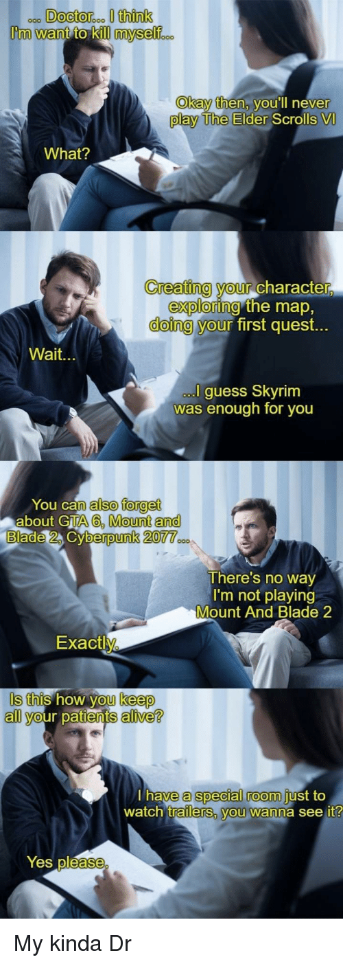 My Kinda: Okay then, v  ou'll neve  r  play The Elder  Scrolls VI  What?  Creating your Character  doing y  exploring  our  the map,  first quest.  Wait.  guess Skyrim  was enough for you  You can  about GTA  also forget  A6, Mount and  berpunk 20  There's no way  I'm not playing  Mount And Blade 2  Exactly  Is this how you keep  all your patients alive?  a special room  trailerS, vou wanna see it  have  just to  watch  Yes pléase My kinda Dr