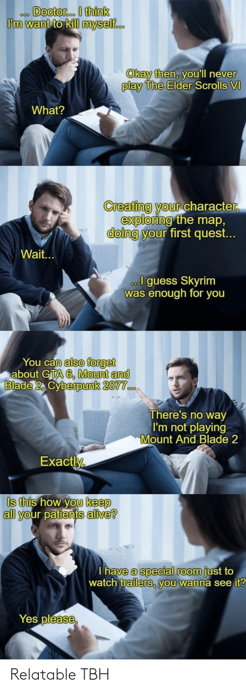 Neve: Okay then, v  ou'll neve  r  play The Elder  Scrolls VI  What?  Creating your Character  doing y  exploring  our  the map,  first quest.  Wait.  guess Skyrim  was enough for you  You can  about GTA  also forget  A6, Mount and  berpunk 20  There's no way  I'm not playing  Mount And Blade 2  Exactly  Is this how you keep  all your patients alive?  a special room  trailerS, vou wanna see it  have  just to  watch  Yes pléase Relatable TBH