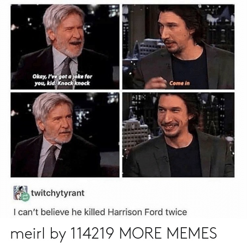 Dank, Harrison Ford, and Memes: Okay, ve got ajoke for  you, kid. Knock knock  Come in  twitchytyrant  l can't believe he killed Harrison Ford twice meirl by 114219 MORE MEMES