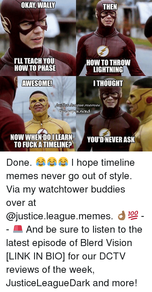 Justice League Meme: OKAY WALLY  THEN  ILL TEACH YOU  HOW TO THROW  HOW TO PHASE  LIGHTNING  THOUGHT  AWESOME!  Chen  nezd  NOW WHEN DO ILEARN  YOU DNEVER ASK  TO FUCK ATIMELINE? Done. 😂😂😂 I hope timeline memes never go out of style. Via my watchtower buddies over at @justice.league.memes. 👌🏾💯 -- 🚨 And be sure to listen to the latest episode of Blerd Vision [LINK IN BIO] for our DCTV reviews of the week, JusticeLeagueDark and more!