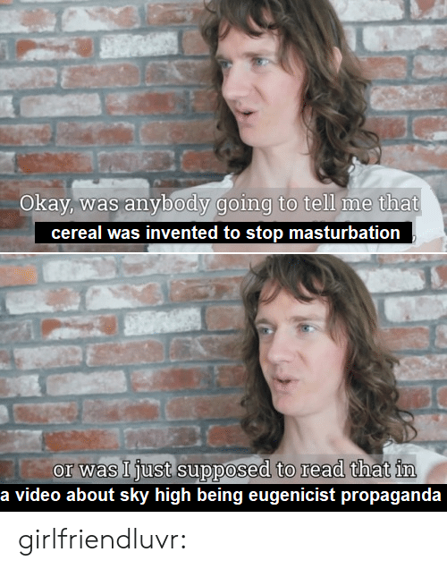Tumblr, Blog, and Http: Okay, was anybody going to tell me that  cereal was invented to stop masturbation  or was Ijust supposed to read that im  a video about sky high being eugenicist propaganda girlfriendluvr: