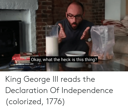 Okay What: Okay, what the heck is this thing?  THOSE LINES nl King George III reads the Declaration Of Independence (colorized, 1776)