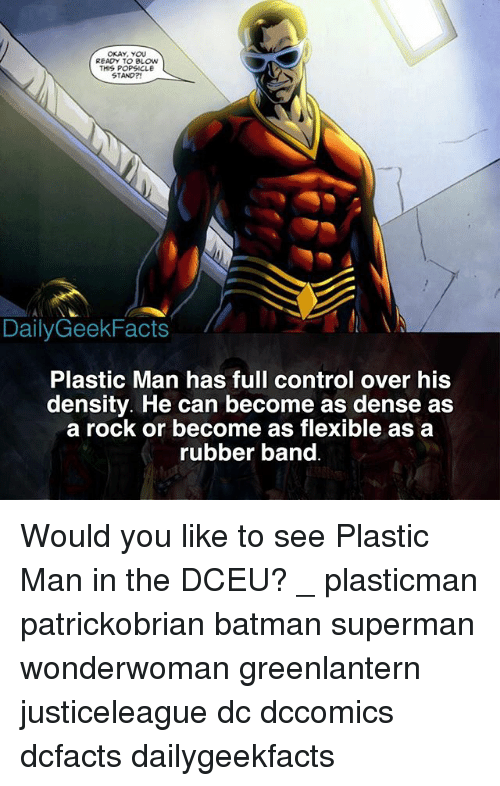 Rubber Banding: OKAY, YOU  READY TO BLOw  THIS POPSICLE  STAND?  DailyGeekFacts  Plastic Man has full control over his  density. He can become as dense as  a rock or become as flexible as a  rubber band Would you like to see Plastic Man in the DCEU? _ plasticman patrickobrian batman superman wonderwoman greenlantern justiceleague dc dccomics dcfacts dailygeekfacts