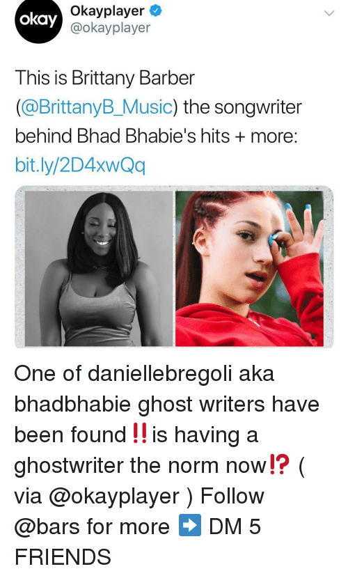 norm: Okayplayer  @okayplayer  okay  This is Brittany Barber  (@BrittanyB_Music) the songwriter  behind Bhad Bhabie's hits + more  bit.ly/2D4xwQq One of daniellebregoli aka bhadbhabie ghost writers have been found‼️is having a ghostwriter the norm now⁉️ ( via @okayplayer ) Follow @bars for more ➡️ DM 5 FRIENDS