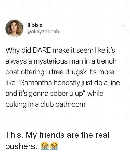 "Club, Drugs, and Friends: @okayzeenah  Why did DARE make it seem like it's  always a mysterious man in a trench  coat offering u free drugs? It's more  like ""Samantha honestly just do a line  and it's gonna sober u up"" while  puking in a club bathroonm This. My friends are the real pushers. 😭😭"