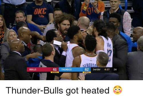 Bulls, Got, and Thunder: OKC  BULLS  61  THUNDER  82 3rd Qtr 4:27 24 Thunder-Bulls got heated 😳