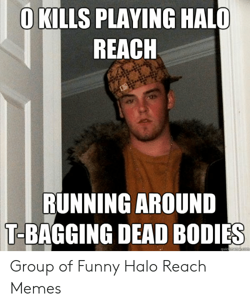 Bodies , Funny, and Halo: OKILLS PLAYING HALO  REACH  RUNNING AROUND  T-BAGGING DEAD BODIES  quickmeme com Group of Funny Halo Reach Memes