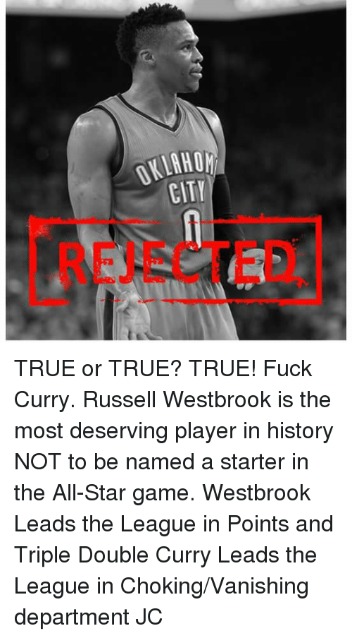 Vanishment: OKLAHOh  CITY  0 Y  HTì  IL C TRUE or TRUE? TRUE! Fuck Curry.  Russell Westbrook is the most deserving player in history NOT to be named a starter in the All-Star game.   Westbrook Leads the League in Points and Triple Double  Curry Leads the League in Choking/Vanishing department  JC