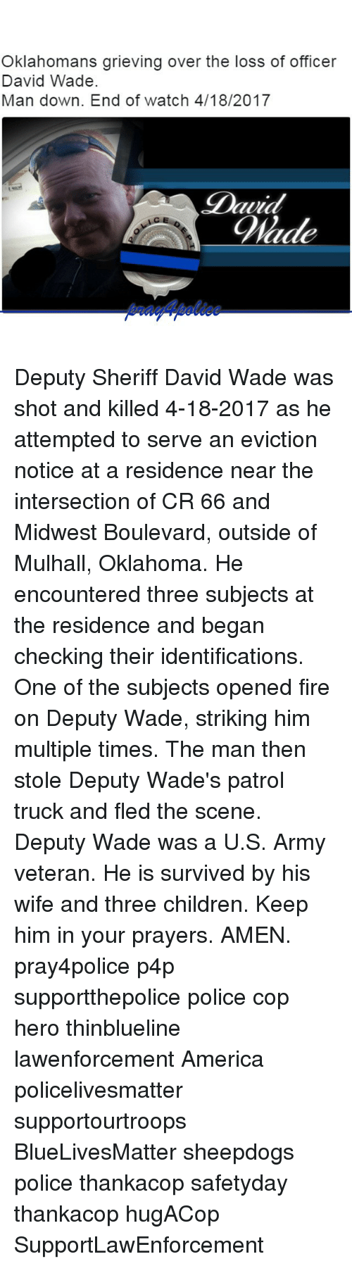 boulevard: Oklahomans grieving over the loss of officer  David Wade.  Man down. End of watch 4/18/2017  Blade Deputy Sheriff David Wade was shot and killed 4-18-2017 as he attempted to serve an eviction notice at a residence near the intersection of CR 66 and Midwest Boulevard, outside of Mulhall, Oklahoma. He encountered three subjects at the residence and began checking their identifications. One of the subjects opened fire on Deputy Wade, striking him multiple times. The man then stole Deputy Wade's patrol truck and fled the scene. Deputy Wade was a U.S. Army veteran. He is survived by his wife and three children. Keep him in your prayers. AMEN. pray4police p4p supportthepolice police cop hero thinblueline lawenforcement America policelivesmatter supportourtroops BlueLivesMatter sheepdogs police thankacop safetyday thankacop hugACop SupportLawEnforcement