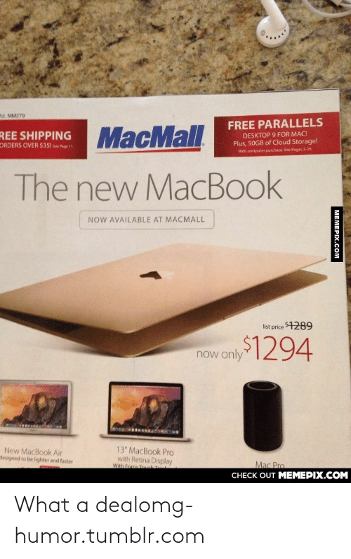 """MacBook Pro: """"ol. MM279  FREE PARALLELS  SHIPPING MacMall  DESKTOP 9 FOR MAC!  Plus, 50GB of Cloud Storage!  ORDERS OVER $351 see Pge 1  With computer purchase. See Pages 2-20.  The new MacBook  NOW AVAILABLE AT MACMALL  list price 1289  now only294  13"""" MacBook Pro  with Retina Display  With Force Touch  New MacBook Air  lesigned to be lighter and faster  Mac Pro  CНЕCK OUT MЕМЕРIХ.COМ  MEMEPIX.COM What a dealomg-humor.tumblr.com"""