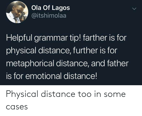 Physical: Ola Of Lagos  @itshimolaa  Helpful grammar tip! farther is for  physical distance, further is for  metaphorical distance, and father  is for emotional distance! Physical distance too in some cases