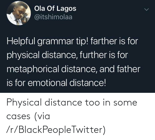 Blackpeopletwitter, Physical, and Via: Ola Of Lagos  @itshimolaa  Helpful grammar tip! farther is for  physical distance, further is for  metaphorical distance, and father  is for emotional distance! Physical distance too in some cases (via /r/BlackPeopleTwitter)