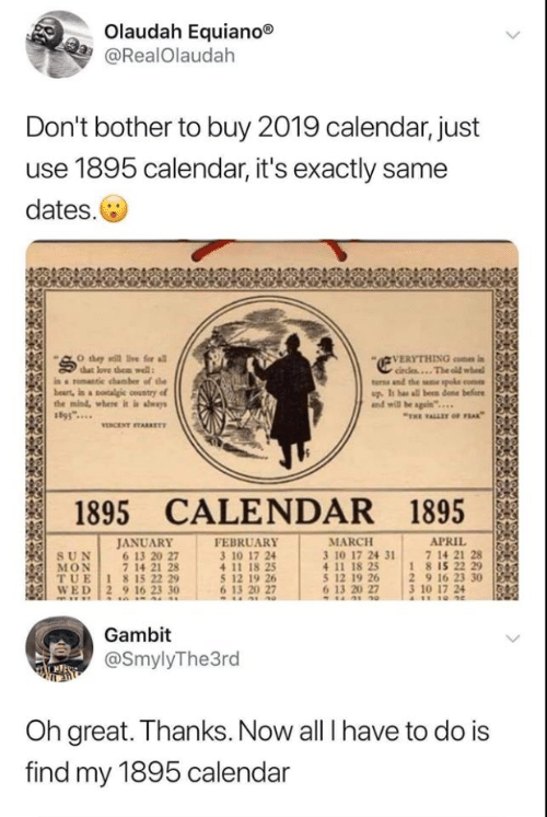 "all i have: Olaudah Equiano®  @RealOlaudah  Don't bother to buy 2019 calendar, just  use 1895 calendar, it's exactly same  dates.  VERYTHING con i  circles...The old wheel  turns and the sne spoke come  up. It has all been done before  and will be sgain""..  O they sill ive for all  that love them well  in a romantie chamber of the  beart, in a otalgic country of  the mind, where it is aways  ""THE ALLET oF FEAK  VENCENT TARKET  1895 CALENDAR 1895  JANUARY  6 13 20 27  7 14 21 28  TUE 1 815 22 29  WED 2 9 16 23 30  FEBRUARY  3 10 17 24  APRIL  7 14 21 28  18 15 22 29  2 9 16 23 30  3 10 17 24  A11 10 4e  MARCH  3 10 17 24 31  4 11 18 25  5 12 19 26  6 13 20 27  SUN  MON  5 12 19 26  6 13 20 27  Gambit  @SmylyThe3rd  Oh great. Thanks. Now all I have to do is  find my 1895 calendar"