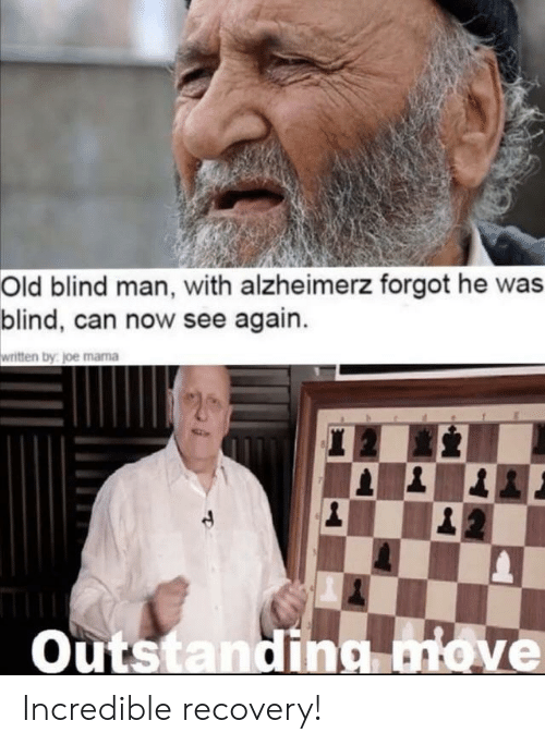 Old, Mama, and Joe: Old blind man, with alzheimerz forgot he was  blind, can now see again.  written by joe mama  20  |1  Outstanding move Incredible recovery!