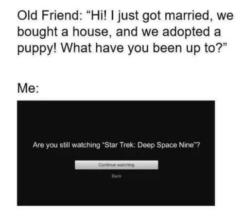 "Star Trek: Old Friend: ""Hi! I just got married, we  bought a house, and we adopted a  puppy! What have you been up to?""  Me:  Are you still watching ""Star Trek: Deep Space Nine""?  Continue watching  Back"