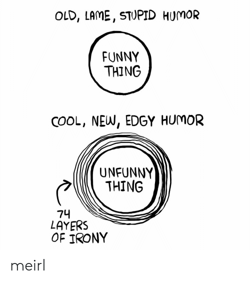 Unfunny: OLD, LAME, STUPID HUMOR  FUNNY  THING  COOL, NEW, EDGY HUMOR  UNFUNNY  THING  74  LAYERS  OF IRONY meirl