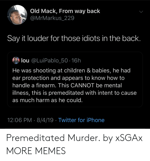 Intent: Old Mack, From way back  @MrMarkus_229  Say it louder for those idiots in the back.  lou @LuiPablo_50-16h  He was shooting at children & babies, he had  ear protection and appears to know how to  handle a firearm. This CANNOT be mental  illness, this is premeditated with intent to cause  as much harm as he could.  12:06 PM 8/4/19 Twitter for iPhone Premeditated Murder. by xSGAx MORE MEMES