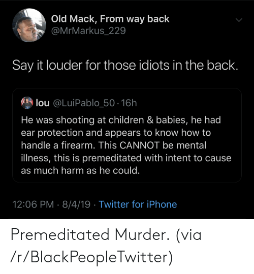 Intent: Old Mack, From way back  @MrMarkus_229  Say it louder for those idiots in the back.  lou @LuiPablo_50-16h  He was shooting at children & babies, he had  ear protection and appears to know how to  handle a firearm. This CANNOT be mental  illness, this is premeditated with intent to cause  as much harm as he could.  12:06 PM 8/4/19 Twitter for iPhone Premeditated Murder. (via /r/BlackPeopleTwitter)