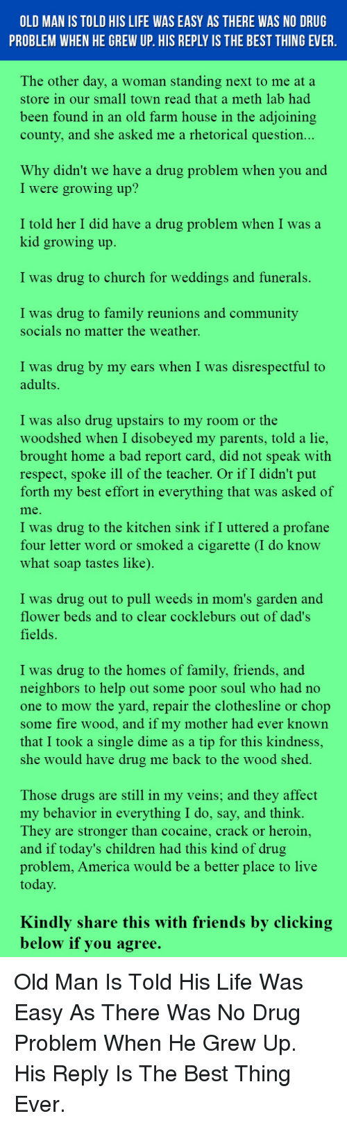 America, Bad, and Children: OLD MAN IS TOLD HIS LIFE WAS EASY AS THERE WAS NO DRUG  PROBLEM WHEN HE GREW UP. HIS REPLY IS THE BEST THING EVER  The other day, a woman standing next to me at a  store in our small town read that a meth lab had  been found in an old farm house in the adioining  county, and she asked me a rhetorical question..  Why didn't we have a drug problem when you and  I were growing up?  I told her I did have a drug problem when I was a  kid growing up  I was drug to church for weddings and funerals.  I was drug to family reunions and community  socials no matter the weather.  I was drug by my ears when I was disrespectful to  adults.  I was also drug upstairs to my room or the  woodshed when I disobeyed my parents, told a lie  brought home a bad report card, did not speak with  respect, spoke ill of the teacher. Or if I didn't put  forth my best effort in everything that was asked of  me  I was drug to the kitchen sink if I uttered a profane  four letter word or smoked a cigarette (I do know  what soap tastes like)  I was drug out to pull weeds in mom's garden and  flower beds and to clear cockleburs out of dad's  fields.  I was drug to the homes of family, friends, and  neighbors to help out some poor soul who had no  one to mow the yard, repair the clothesline or chop  some fire wood, and if my mother had ever known  that I took a single dime as a tip for this kindness,  she would have drug me back to the wood shed  Those drugs are still in my veins; and they affect  my behavior in everything I do, say, and think.  They are stronger than cocaine, crack or heroin,  and if today's children had this kind of drug  problem, America would be a better place to live  today  Kindly share this with friends by clicking  below il you agree. <p>Old Man Is Told His Life Was Easy As There Was No Drug Problem When He Grew Up. His Reply Is The Best Thing Ever.</p>
