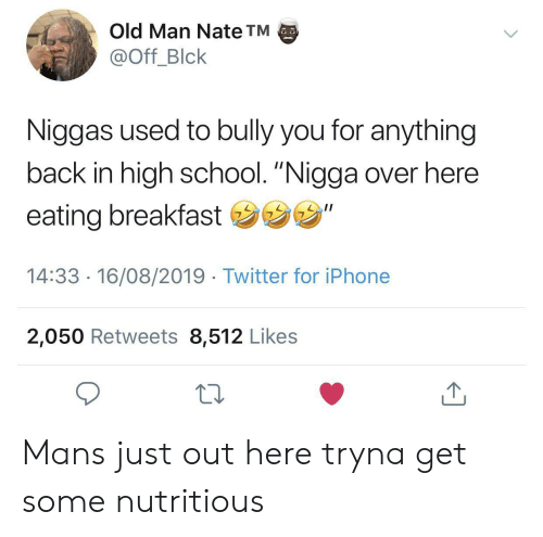 """Iphone, Old Man, and School: Old Man Nate TM  @Off_Blck  Niggas used to bully you for anything  back in high school. """"Nigga over here  eating breakfast """"  14:33 16/08/2019 Twitter for iPhone  2,050 Retweets 8,512 Likes Mans just out here tryna get some nutritious"""