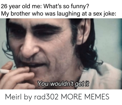 So Funny: old me: What's so funny?  26  year  My brother who was laughing at a sex joke:  You wouldn't getit Meirl by rad302 MORE MEMES