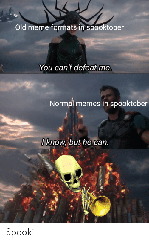 Spooki: Old meme formats in spooktober  You can't defeat me.  Normal memes in spooktober  0know, but he can  A Spooki