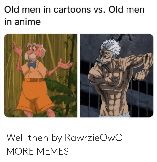 Old: Old men in cartoons vs. Old men  in anime Well then by RawrzieOwO MORE MEMES