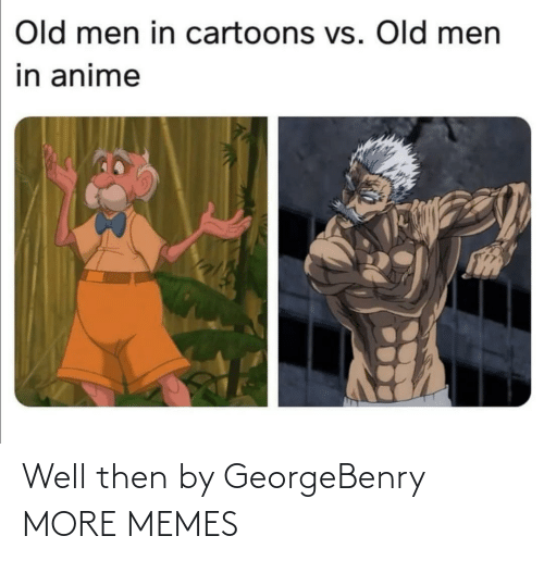 Old: Old men in cartoons vs. Old men  in anime Well then by GeorgeBenry MORE MEMES