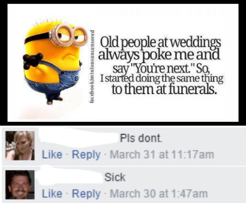 "march: Old people at weddings  always poke me and  say You're next.""So  Istarted doing the same thing  to themat funerals.  facebook/minlonsuncensored   Pls dont  Like Reply March 31 at 11:17am  Sick  Like Reply- March 30 at 1:47am"