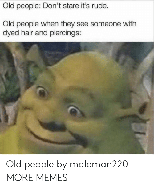 Old People: Old people: Don't stare it's rude.  Old people when they see someone with  dyed hair and piercings: Old people by maleman220 MORE MEMES