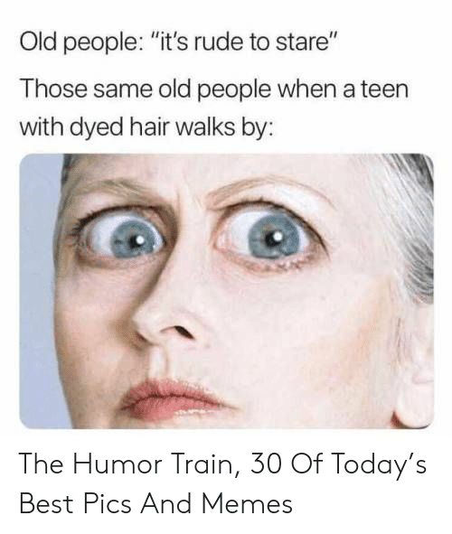 "Memes, Old People, and Rude: Old people: ""it's rude to stare""  Those same old people when a teen  with dyed hair walks by: The Humor Train, 30 Of Today's Best Pics And Memes"