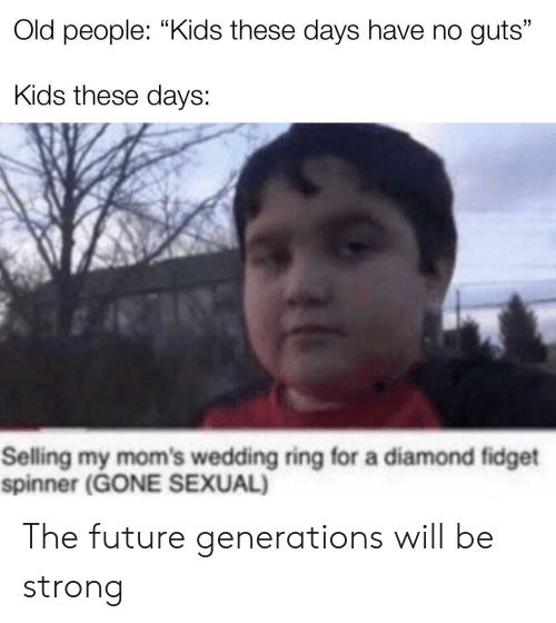 "Generations: Old people: ""Kids these days have no guts""  Kids these days:  Selling my mom's wedding ring for a diamond fidget  spinner (GONE SEXUAL) The future generations will be strong"