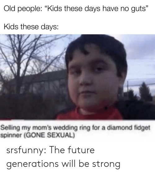"Generations: Old people: ""Kids these days have no guts""  Kids these days:  Selling my mom's wedding ring for a diamond fidget  spinner (GONE SEXUAL) srsfunny:  The future generations will be strong"