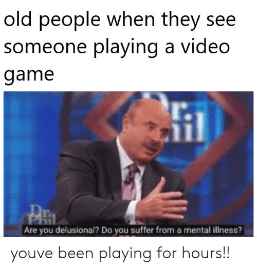 You Suffer: old people when they see  someone playing a vid  game  eo  l.  r.  Are you delusional? Do you suffer from a mental illness? youve been playing for hours!!