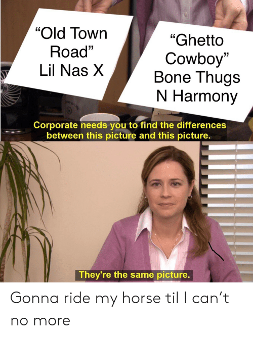 "Bone Thugs N Harmony, Ghetto, and Nas: ""Old Tow  Road""  Lil Nas X  LC  ""Ghetto  Cowboy""  Bone Thugs  N Harmony  0  01  но  Corporate needs you to find the differences  between this picture and this picture.  They're the same picture. Gonna ride my horse til I can't no more"