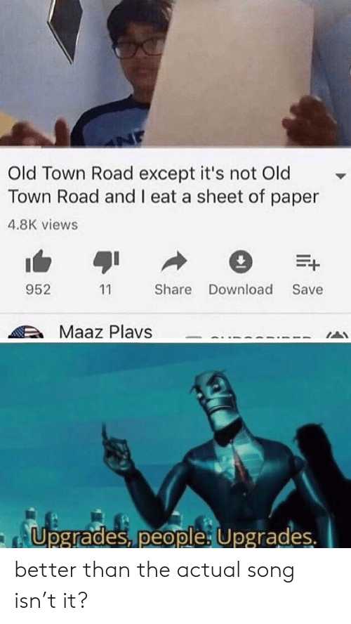 Old, Song, and Paper: Old Town Road except it's not Old  Town Road and I eat a sheet of paper  4.8K views  E+  952  Share Download  Save  11  Maaz Plavs  Upgrades, people Upgrades. better than the actual song isn't it?