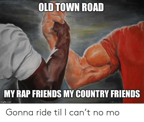 Friends, Funny, and Rap: OLD TOWN ROAD  MY RAP FRIENDS MY COUNTRY FRIENDS  imgflip.com Gonna ride til I can't no mo
