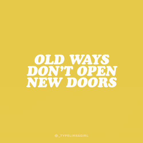 Old, Doors, and Open: OLD WAYS  DON'T OPEN  NEW DOORS  @TYPELIKEAGIRL