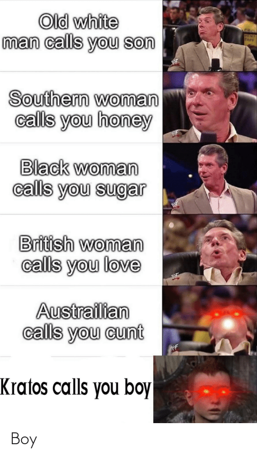 Cunt: Old white  man calls you son  PEN  Fkev  Southern woman  calls you honey  Black woman  calls you sugar  British woman  calls you love  Austrailian  calls you cunt  WF  Kratos calls you boy Boy