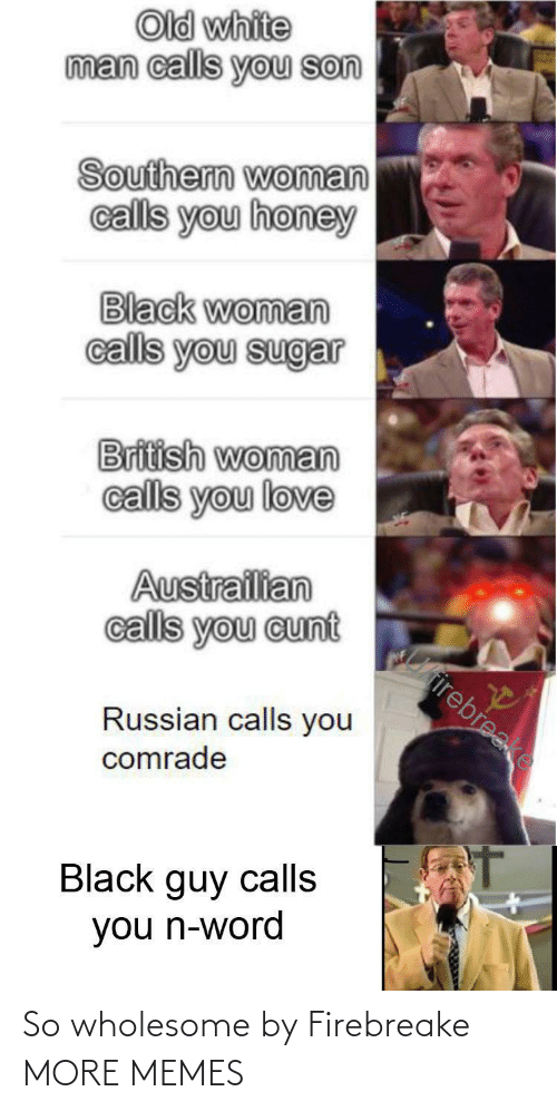 Cunt: Old white  man calls you son  Southern woman  calls you honey  Black woman  calls you sugar  British woman  calls you love  Austrailian  calls you cunt  Cirirebreake  Russian calls you  comrade  Black guy calls  you n-word So wholesome by Firebreake MORE MEMES