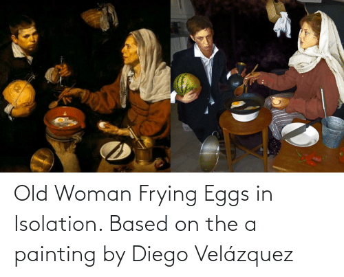 Old woman: Old Woman Frying Eggs in Isolation. Based on the a painting by Diego Velázquez